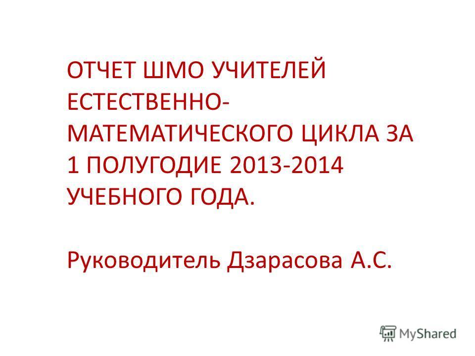 ОТЧЕТ ШМО УЧИТЕЛЕЙ ЕСТЕСТВЕННО- МАТЕМАТИЧЕСКОГО ЦИКЛА ЗА 1 ПОЛУГОДИЕ 2013-2014 УЧЕБНОГО ГОДА. Руководитель Дзарасова А.С.