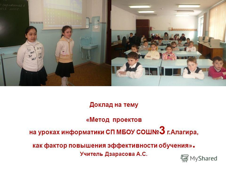 Доклад на тему «Метод проектов на уроках информатики СП МБОУ СОШ 3 г.Алагира, как фактор повышения эффективности обучения». Учитель Дзарасова А.С.