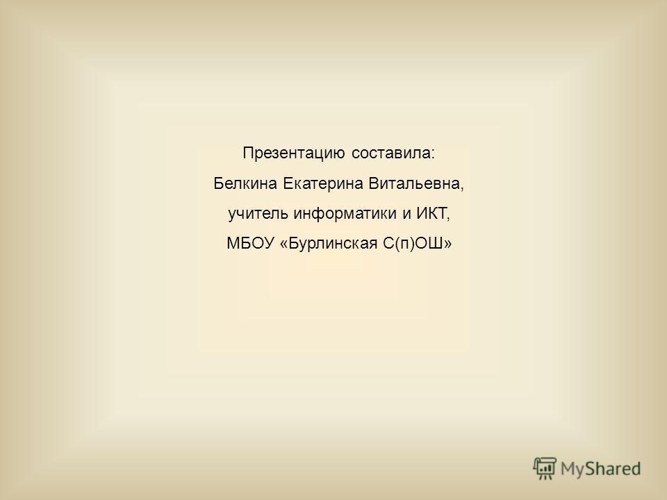 Презентацию составила: Белкина Екатерина Витальевна, учитель информатики и ИКТ, МБОУ «Бурлинская С(п)ОШ»