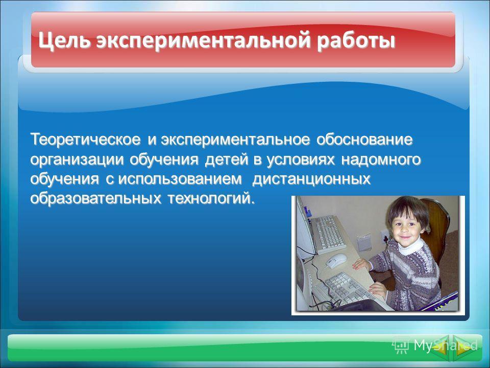 Цель экспериментальной работы Теоретическое и экспериментальное обоснование организации обучения детей в условиях надомного обучения с использованием дистанционных образовательных технологий.