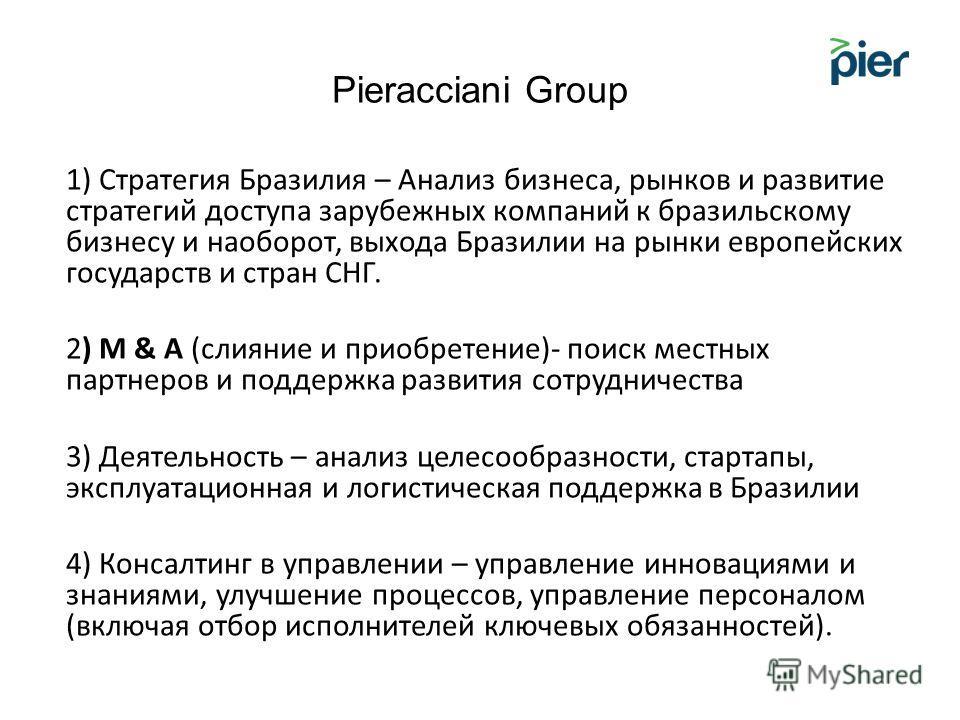 Pieracciani Group 1) Стратегия Бразилия – Анализ бизнеса, рынков и развитие стратегий доступа зарубежных компаний к бразильскому бизнесу и наоборот, выхода Бразилии на рынки европейских государств и стран СНГ. 2) M & A (слияние и приобретение)- поиск