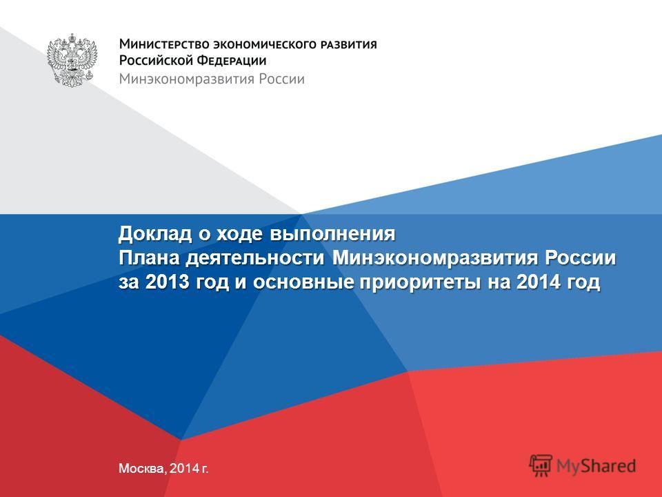 Доклад о ходе выполнения Плана деятельности Минэкономразвития России за 2013 год и основные приоритеты на 2014 год Москва, 2014 г.