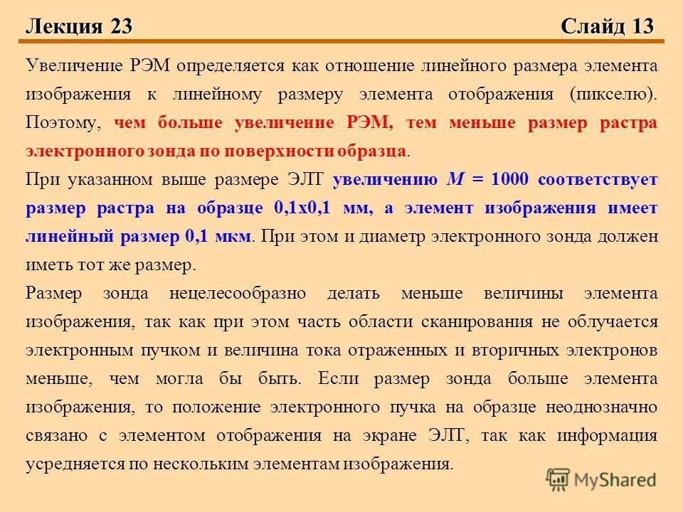 Лекция 23 Слайд 13 Увеличение РЭМ определяется как отношение линейного размера элемента изображения к линейному размеру элемента отображения (пикселю). Поэтому, чем больше увеличение РЭМ, тем меньше размер растра электронного зонда по поверхности обр