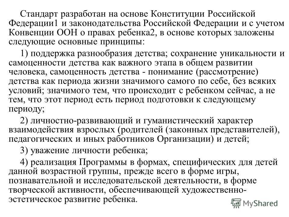 Стандарт разработан на основе Конституции Российской Федерации1 и законодательства Российской Федерации и с учетом Конвенции ООН о правах ребенка2, в основе которых заложены следующие основные принципы: 1) поддержка разнообразия детства; сохранение у