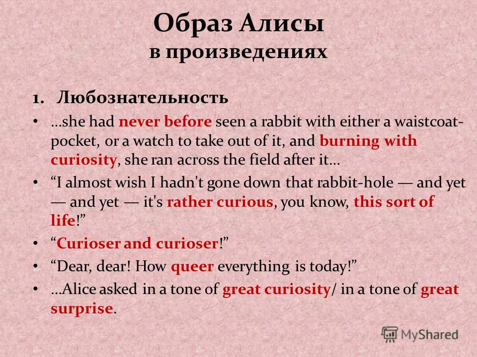 Образ Алисы в произведениях 1.Любознательность …she had never before seen a rabbit with either a waistcoat- pocket, or a watch to take out of it, and burning with curiosity, she ran across the field after it… I almost wish I hadn't gone down that rab
