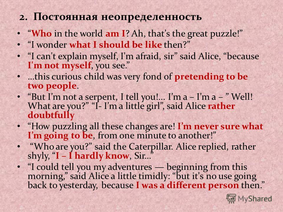 2. Постоянная неопределенность Who in the world am I? Ah, thats the great puzzle! I wonder what I should be like then? I can't explain myself, I'm afraid, sir said Alice, because I'm not myself, you see. …this curious child was very fond of pretendin