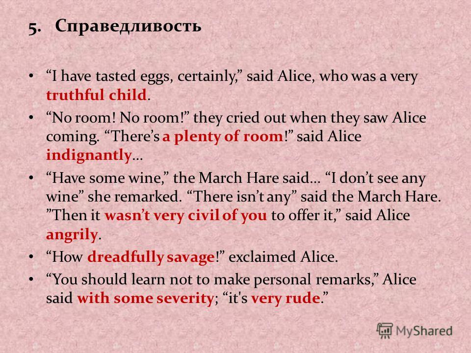 5.Справедливость I have tasted eggs, certainly, said Alice, who was a very truthful child. No room! No room! they cried out when they saw Alice coming. Theres a plenty of room! said Alice indignantly… Have some wine, the March Hare said… I dont see a