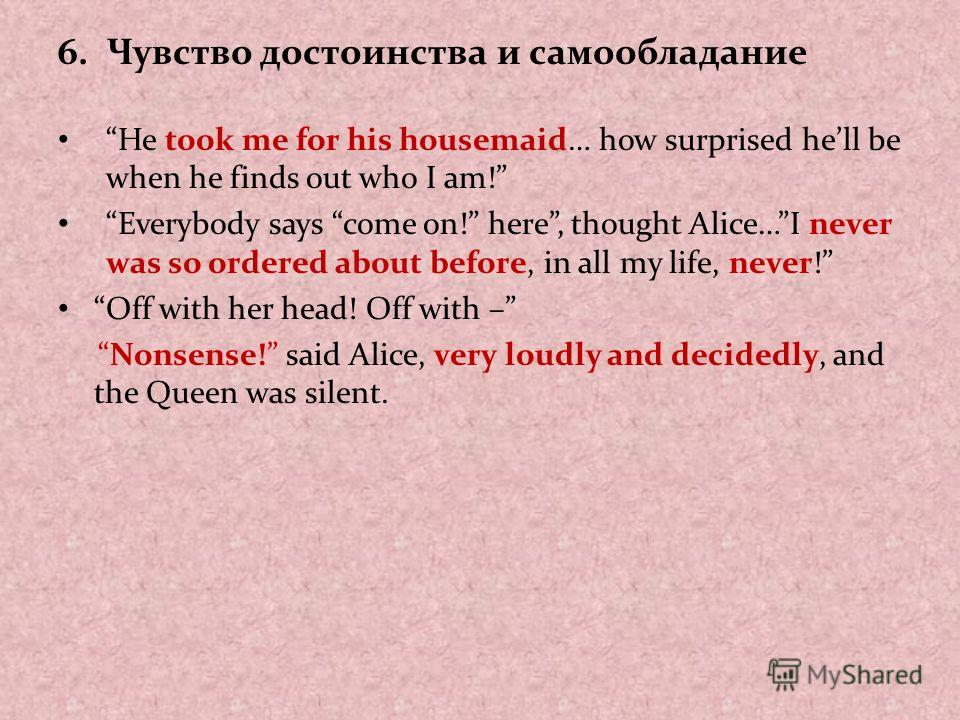 6. Чувство достоинства и самообладание He took me for his housemaid… how surprised hell be when he finds out who I am! Everybody says come on! here, thought Alice…I never was so ordered about before, in all my life, never! Off with her head! Off with