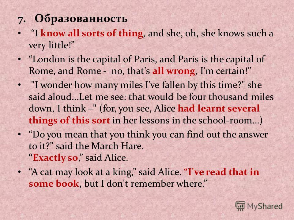 7. Образованность I know all sorts of thing, and she, oh, she knows such a very little! London is the capital of Paris, and Paris is the capital of Rome, and Rome - no, thats all wrong, Im certain!