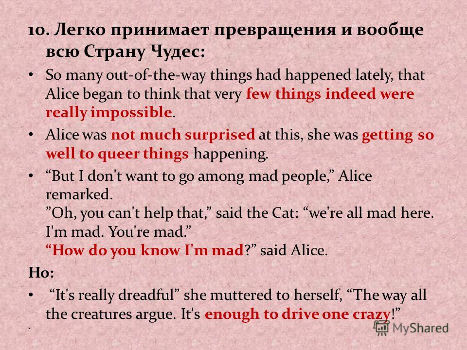 10. Легко принимает превращения и вообще всю Страну Чудес: So many out-of-the-way things had happened lately, that Alice began to think that very few things indeed were really impossible. Alice was not much surprised at this, she was getting so well