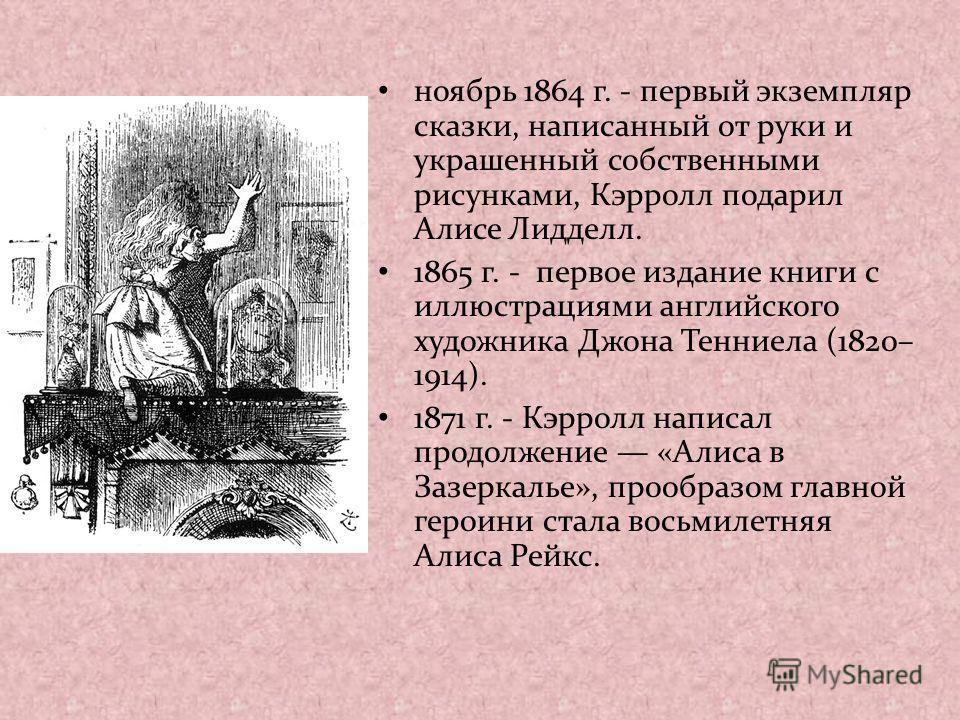 ноябрь 1864 г. - первый экземпляр сказки, написанный от руки и украшенный собственными рисунками, Кэрролл подарил Алисе Лидделл. 1865 г. - первое издание книги с иллюстрациями английского художника Джона Тенниела (1820– 1914). 1871 г. - Кэрролл напис