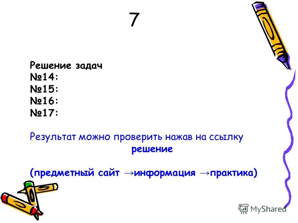 7 Решение задач 14: 15: 16: 17: Результат можно проверить нажав на ссылку решение (предметный сайт информация практика)