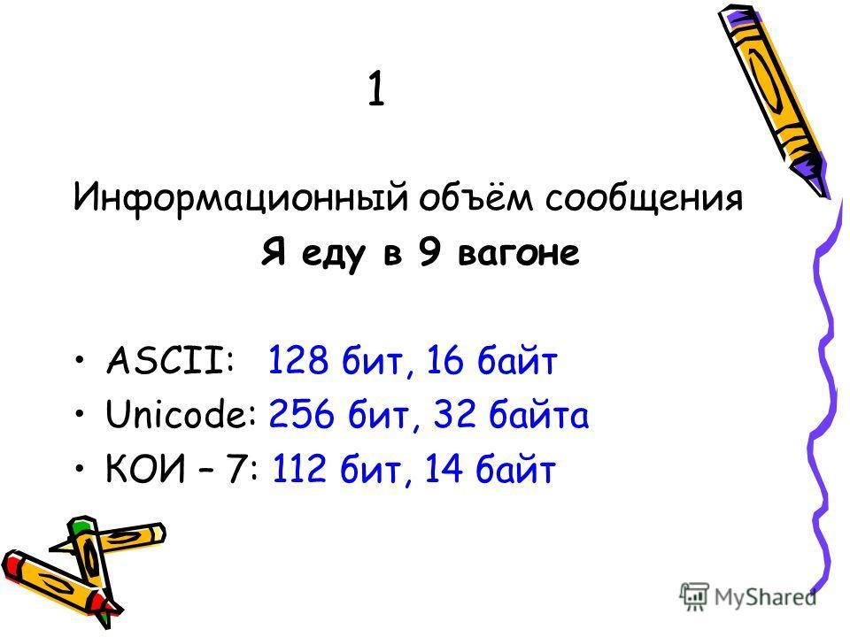 1 Информационный объём сообщения Я еду в 9 вагоне ASCII: 128 бит, 16 байт Unicode: 256 бит, 32 байта КОИ – 7: 112 бит, 14 байт