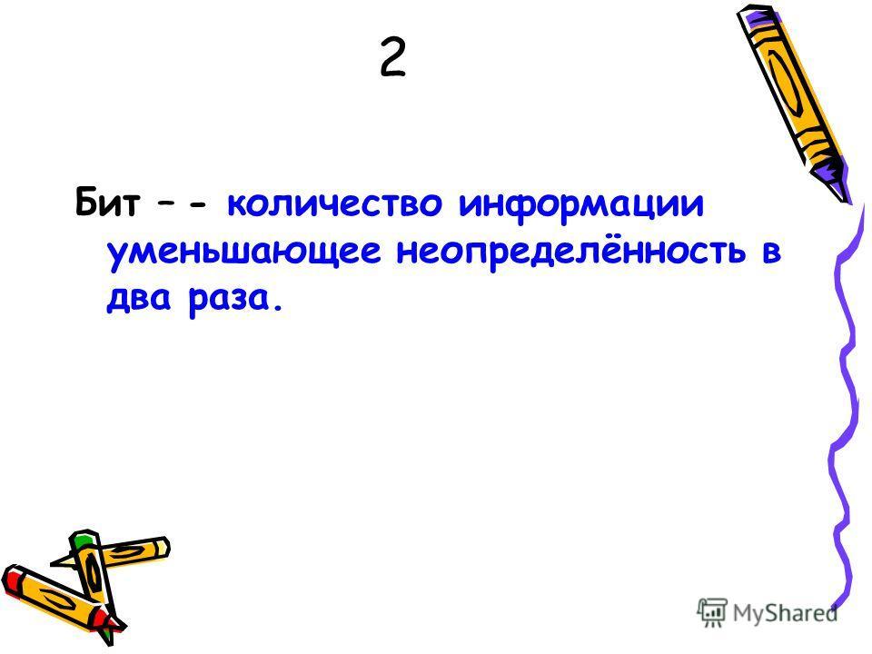 2 Бит – - количество информации уменьшающее неопределённость в два раза.
