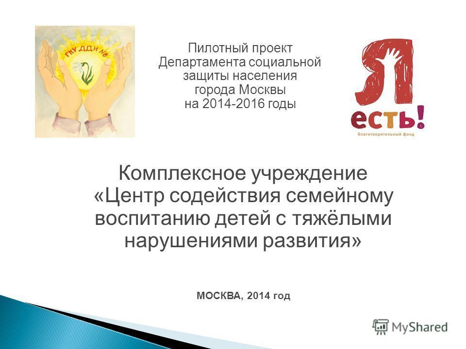 Комплексное учреждение «Центр содействия семейному воспитанию детей с тяжёлыми нарушениями развития» МОСКВА, 2014 год Пилотный проект Департамента социальной защиты населения города Москвы на 2014-2016 годы