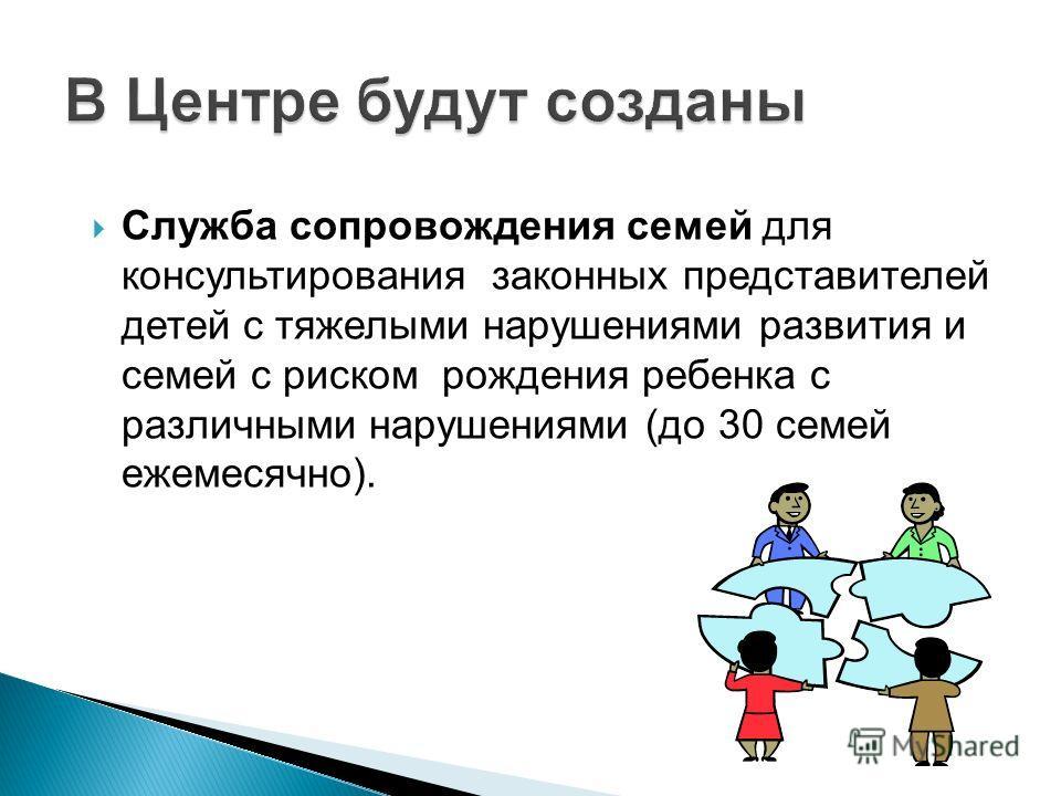 Служба сопровождения семей для консультирования законных представителей детей с тяжелыми нарушениями развития и семей с риском рождения ребенка с различными нарушениями (до 30 семей ежемесячно).