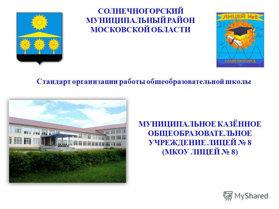 СОЛНЕЧНОГОРСКИЙ МУНИЦИПАЛЬНЫЙ РАЙОН МОСКОВСКОЙ ОБЛАСТИ МУНИЦИПАЛЬНОЕ КАЗЁННОЕ ОБЩЕОБРАЗОВАТЕЛЬНОЕ УЧРЕЖДЕНИЕ ЛИЦЕЙ 8 (МКОУ ЛИЦЕЙ 8) Стандарт организации работы общеобразовательной школы