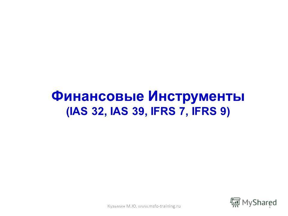 Финансовые Инструменты (IAS 32, IAS 39, IFRS 7, IFRS 9) 1Кузьмин М.Ю. www.msfo-training.ru