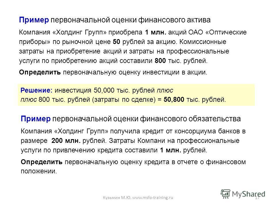 Пример первоначальной оценки финансового актива Компания «Холдинг Групп» приобрела 1 млн. акций ОАО «Оптические приборы» по рыночной цене 50 рублей за акцию. Комиссионные затраты на приобретение акций и затраты на профессиональные услуги по приобрете