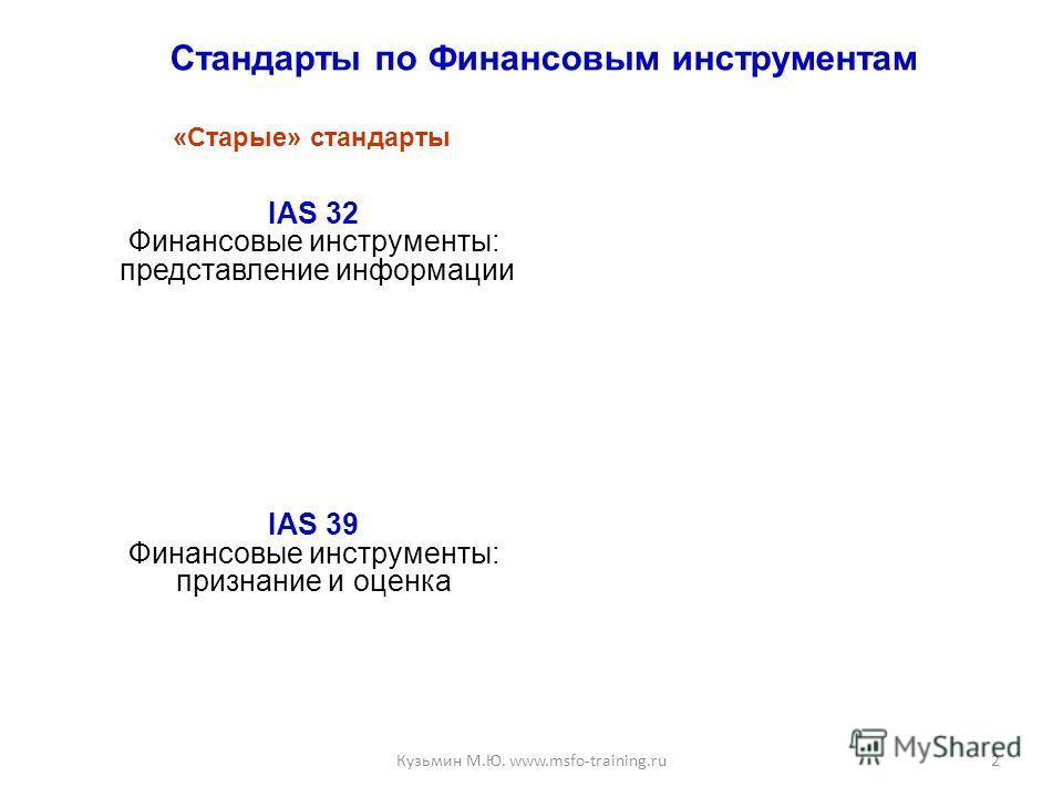 Стандарты по Финансовым инструментам IAS 32 Финансовые инструменты: представление информации IAS 39 Финансовые инструменты: признание и оценка 2 «Старые» стандарты Кузьмин М.Ю. www.msfo-training.ru