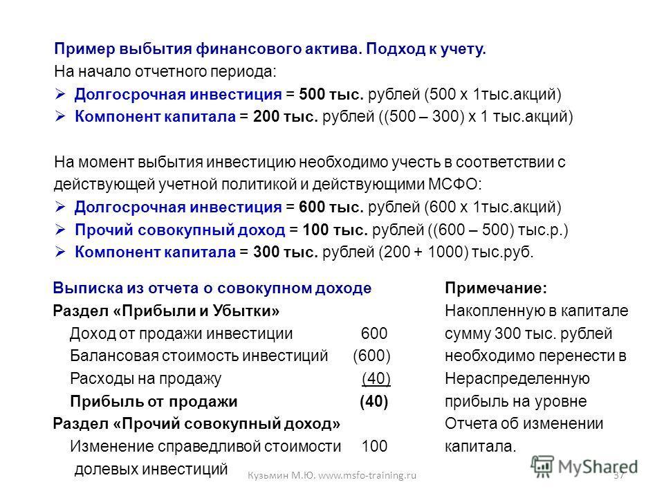 37 Пример выбытия финансового актива. Подход к учету. На начало отчетного периода: Долгосрочная инвестиция = 500 тыс. рублей (500 х 1тыс.акций) Компонент капитала = 200 тыс. рублей ((500 – 300) х 1 тыс.акций) На момент выбытия инвестицию необходимо у