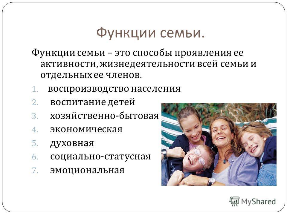 Функции семьи. Функции семьи – это способы проявления ее активности, жизнедеятельности всей семьи и отдельных ее членов. 1. воспроизводство населения 2. воспитание детей 3. хозяйственно - бытовая 4. экономическая 5. духовная 6. социально - статусная