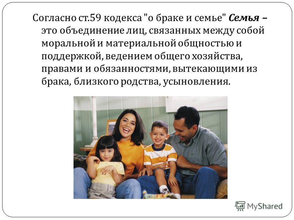 Согласно ст.59 кодекса  о браке и семье  Семья – это объединение лиц, связанных между собой моральной и материальной общностью и поддержкой, ведением общего хозяйства, правами и обязанностями, вытекающими из брака, близкого родства, усыновления.