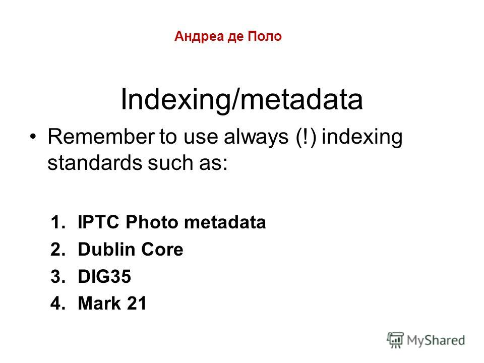 Indexing/metadata Remember to use always (!) indexing standards such as: 1.IPTC Photo metadata 2.Dublin Core 3.DIG35 4.Mark 21 Андреа де Поло