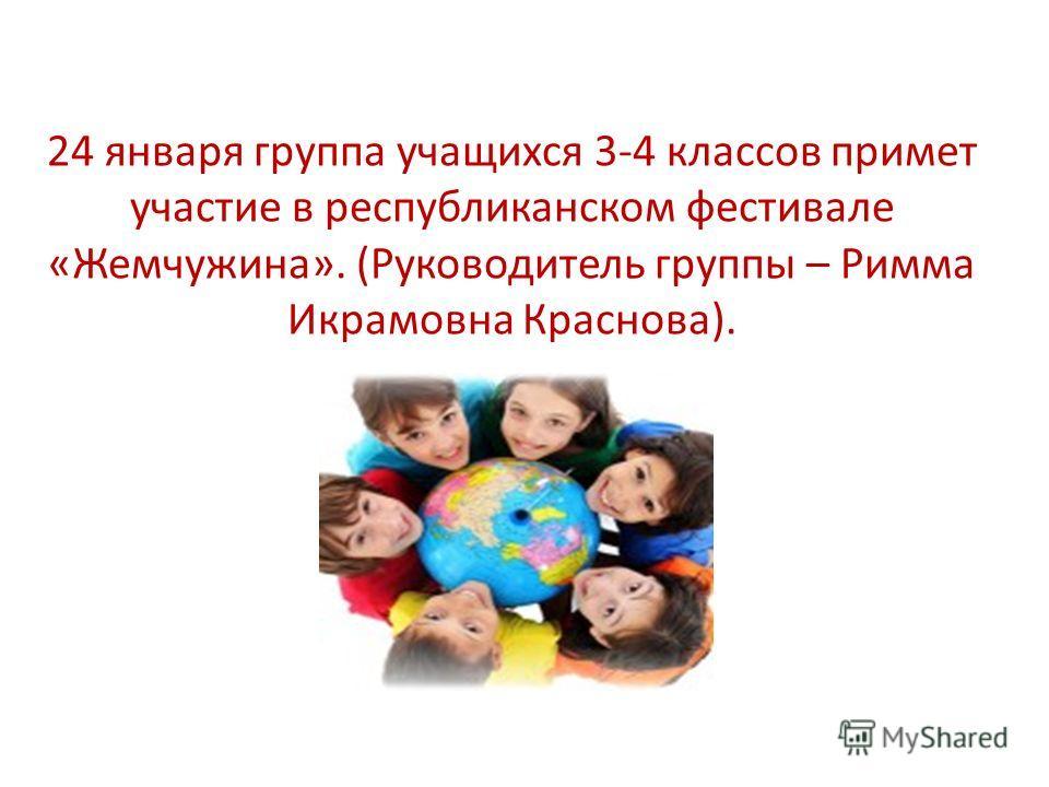 24 января группа учащихся 3-4 классов примет участие в республиканском фестивале «Жемчужина». (Руководитель группы – Римма Икрамовна Краснова).
