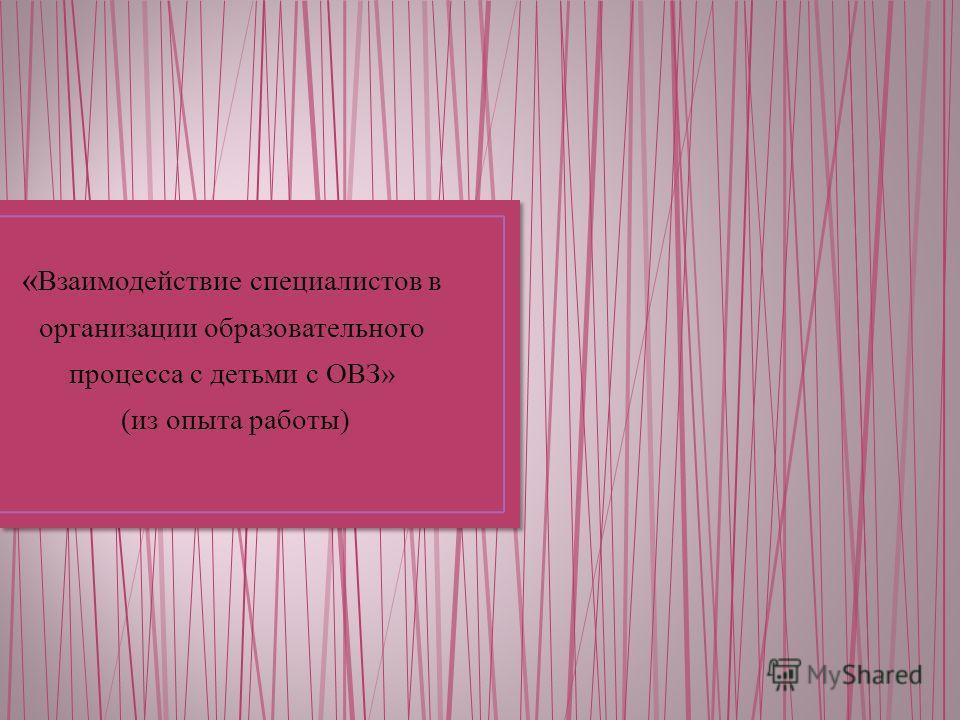 « Взаимодействие специалистов в организации образовательного процесса с детьми с ОВЗ» (из опыта работы)