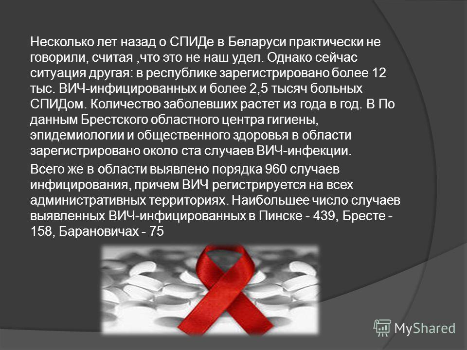 Несколько лет назад о СПИДе в Беларуси практически не говорили, считая,что это не наш удел. Однако сейчас ситуация другая: в республике зарегистрировано более 12 тыс. ВИЧ-инфицированных и более 2,5 тысяч больных СПИДом. Количество заболевших растет и