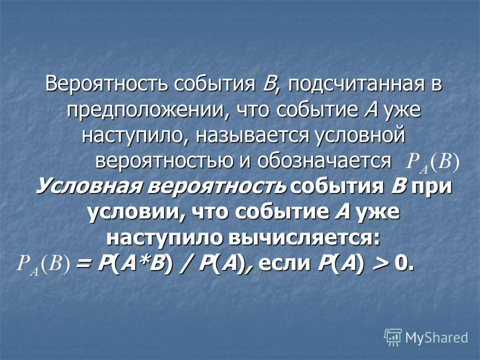 Вероятность события В, подсчитанная в предположении, что событие А уже наступило, называется условной вероятностью и обозначается Условная вероятность события В при условии, что событие А уже наступило вычисляется: = Р(А*В) / Р(А), если Р(А) > 0.