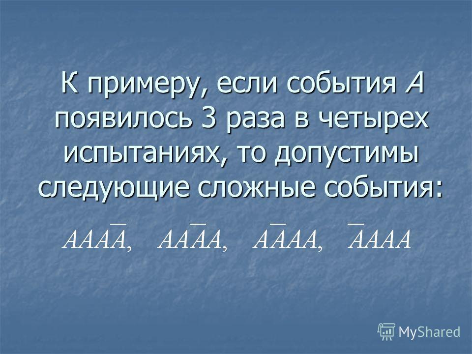 К примеру, если события А появилось 3 раза в четырех испытаниях, то допустимы следующие сложные события: К примеру, если события А появилось 3 раза в четырех испытаниях, то допустимы следующие сложные события: