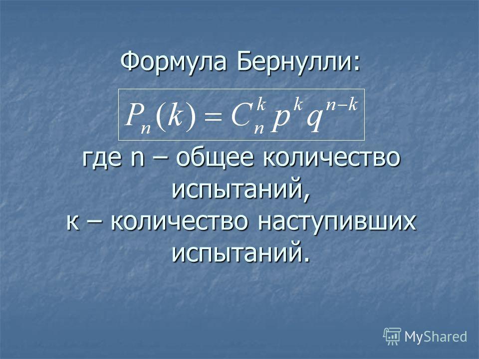 Формула Бернулли: где n – общее количество испытаний, к – количество наступивших испытаний.