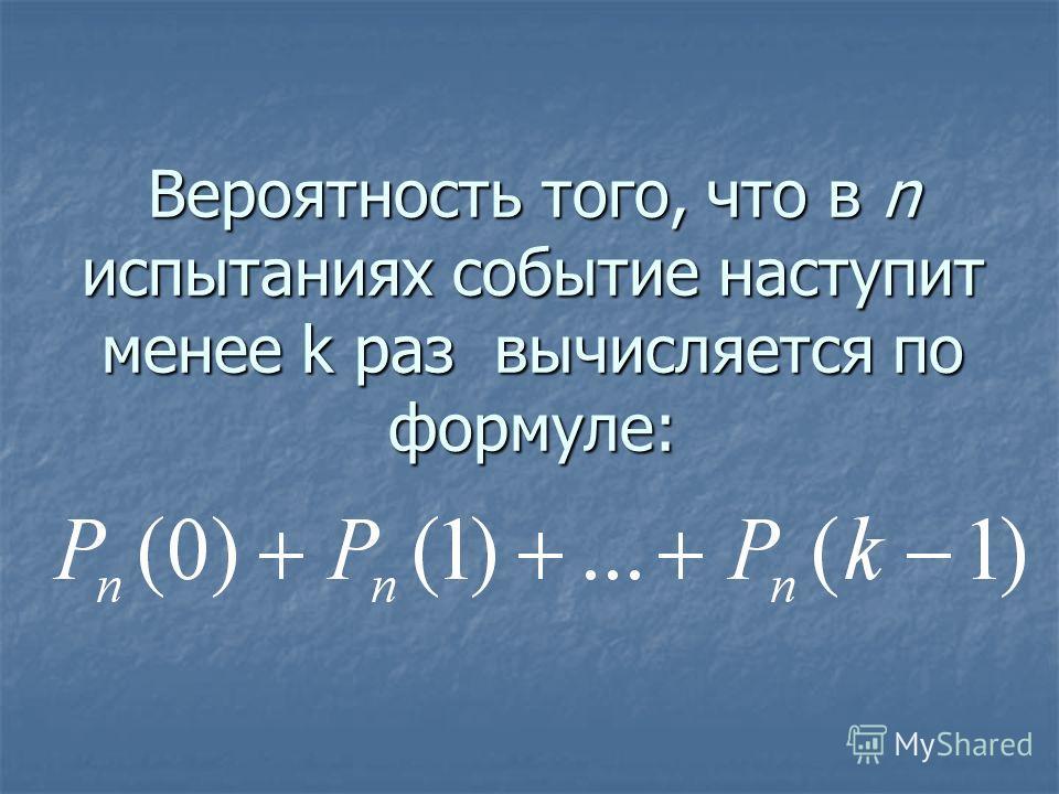 Вероятность того, что в n испытаниях событие наступит менее k раз вычисляется по формуле:
