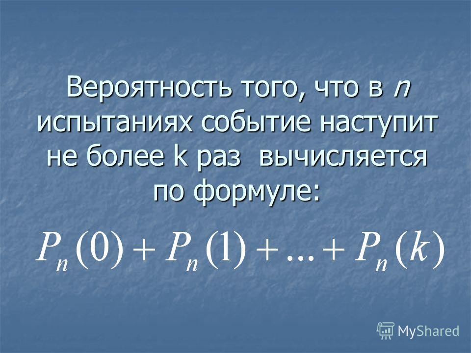 Вероятность того, что в n испытаниях событие наступит не более k раз вычисляется по формуле:
