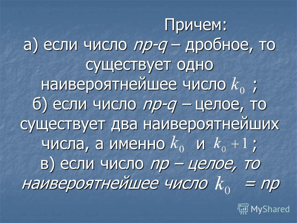 Причем: а) если число np-q – дробное, то существует одно наивероятнейшее число ; б) если число np-q – целое, то существует два наивероятнейших числа, а именно и ; в) если число np – целое, то наивероятнейшее число = np Причем: а) если число np-q – др