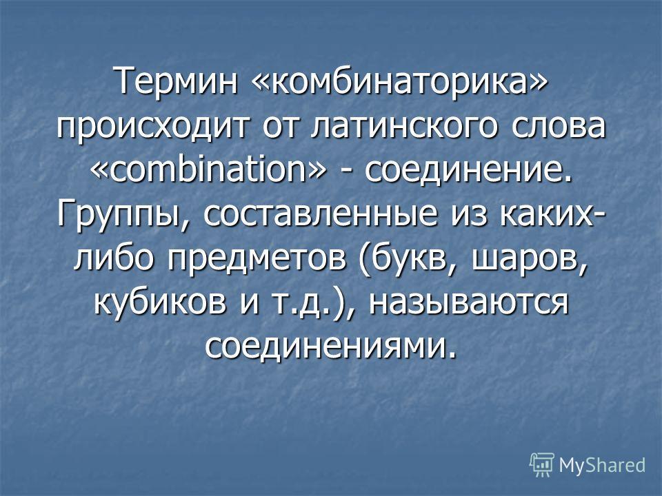 Термин «комбинаторика» происходит от латинского слова «combination» - соединение. Группы, составленные из каких- либо предметов (букв, шаров, кубиков и т.д.), называются соединениями.