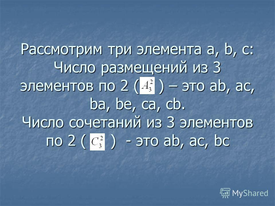 Рассмотрим три элемента а, b, с: Число размещений из 3 элементов по 2 ( ) – это ab, ac, ba, be, ca, cb. Число сочетаний из 3 элементов по 2 ( ) - это ab, ac, bc