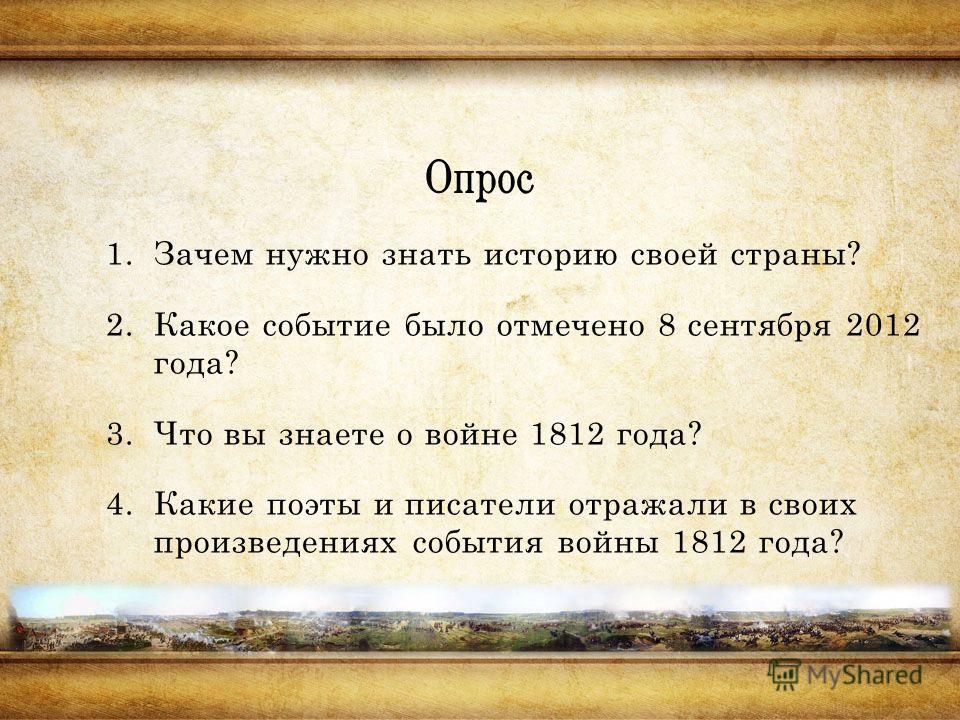 Опрос 1.Зачем нужно знать историю своей страны? 2.Какое событие было отмечено 8 сентября 2012 года? 3.Что вы знаете о войне 1812 года? 4.Какие поэты и писатели отражали в своих произведениях события войны 1812 года?