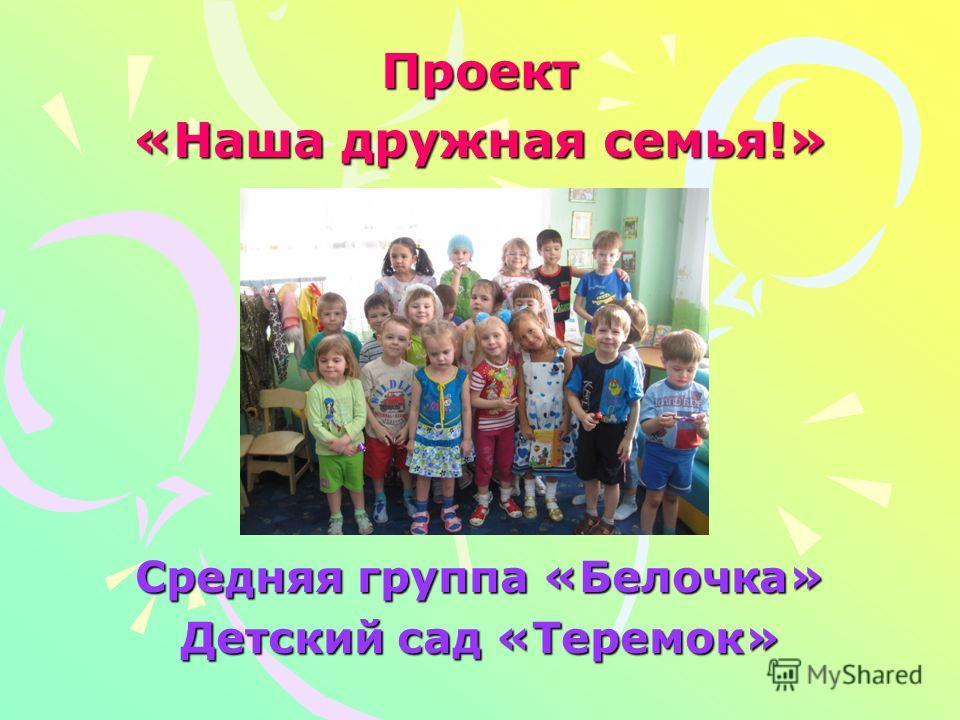 Проект «Наша дружная семья!» Средняя группа «Белочка» Детский сад «Теремок»
