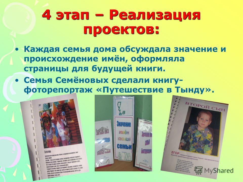 4 этап – Реализация проектов: Каждая семья дома обсуждала значение и происхождение имён, оформляла страницы для будущей книги. Семья Семёновых сделали книгу- фоторепортаж «Путешествие в Тынду».