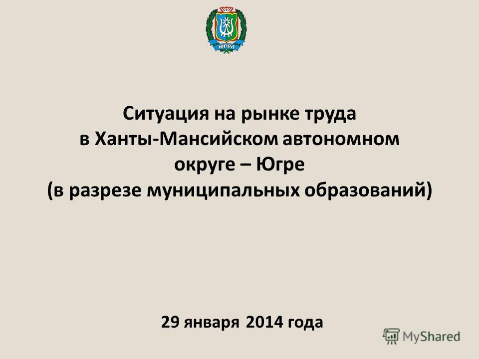 Ситуация на рынке труда в Ханты-Мансийском автономном округе – Югре (в разрезе муниципальных образований) 29 января 2014 года