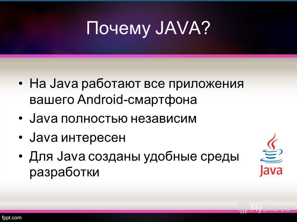 Почему JAVA? На Java работают все приложения вашего Android-смартфона Java полностью независим Java интересен Для Java созданы удобные среды разработки