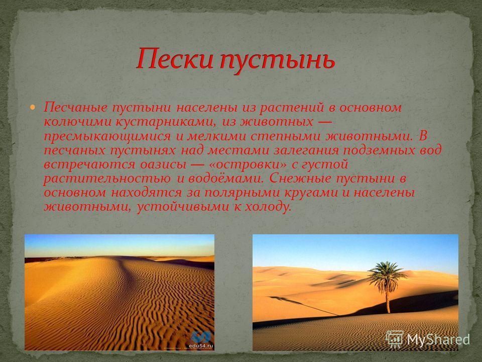 Песчаные пустыни населены из растений в основном колючими кустарниками, из животных пресмыкающимися и мелкими степными животными. В песчаных пустынях над местами залегания подземных вод встречаются оазисы «островки» с густой растительностью и водоёма