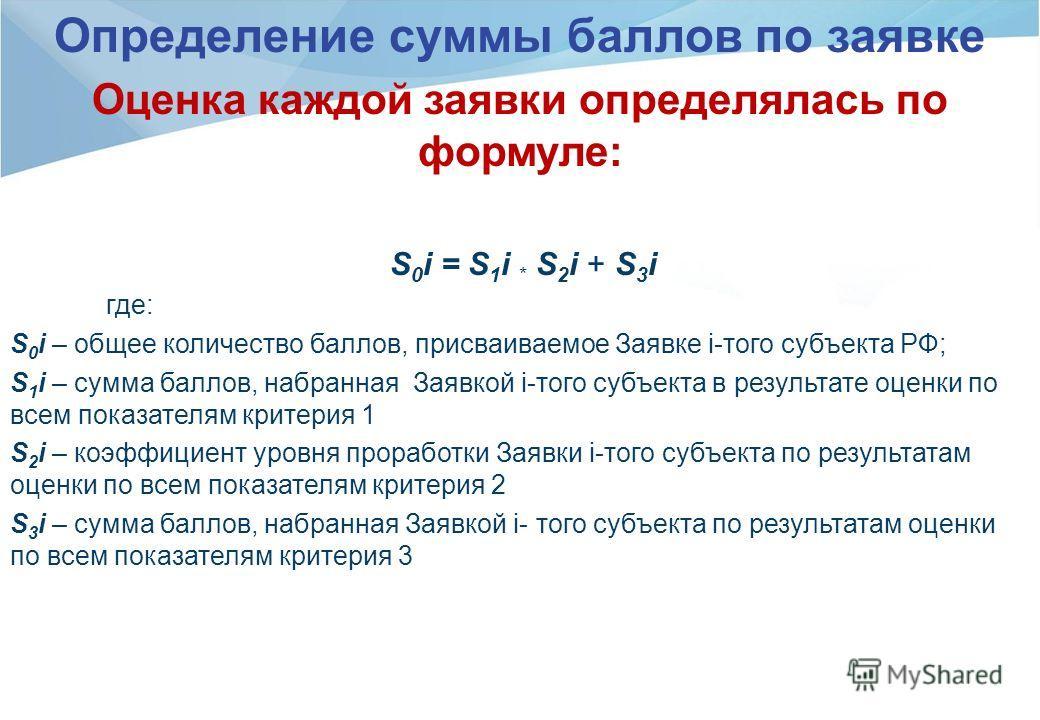 Определение суммы баллов по заявке Оценка каждой заявки определялась по формуле: S 0 i = S 1 i * S 2 i + S 3 i где: S 0 i – общее количество баллов, присваиваемое Заявке i-того субъекта РФ; S 1 i – сумма баллов, набранная Заявкой i-того субъекта в ре