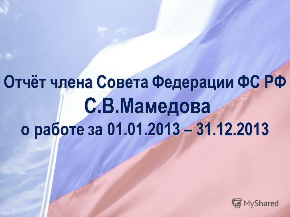 Отчёт члена Совета Федерации ФС РФ С.В.Мамедова о работе за 01.01.2013 – 31.12.2013