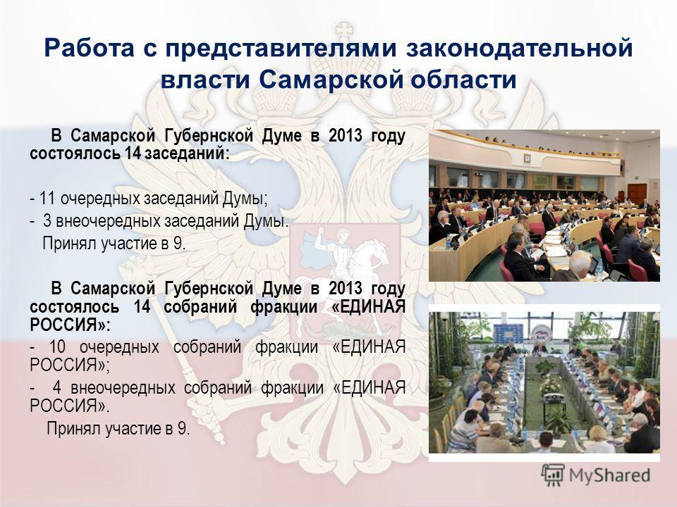 Работа с представителями законодательной власти Самарской области В Самарской Губернской Думе в 2013 году состоялось 14 заседаний: - 11 очередных заседаний Думы; - 3 внеочередных заседаний Думы. Принял участие в 9. В Самарской Губернской Думе в 2013