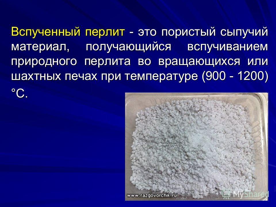 Вспученный перлит - это пористый сыпучий материал, получающийся вспучиванием природного перлита во вращающихся или шахтных печах при температуре (900 - 1200) °С. Вспученный перлит - это пористый сыпучий материал, получающийся вспучиванием природного