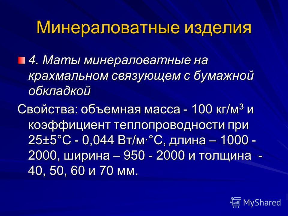 Минераловатные изделия 4. Маты минераловатные на крахмальном связующем с бумажной обкладкой Свойства: объемная масса - 100 кг/м 3 и коэффициент теплопроводности при 25±5°С - 0,044 Вт/м·°С, длина – 1000 - 2000, ширина – 950 - 2000 и толщина - 40, 50,